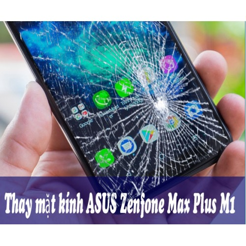 Thay mặt kính ASUS Zenfone Max Plus M1 tại Hà Nội